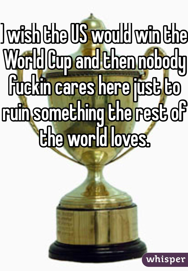 I wish the US would win the World Cup and then nobody fuckin cares here just to ruin something the rest of the world loves.