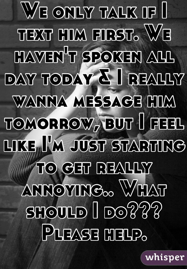 We only talk if I text him first. We haven't spoken all day today & I really wanna message him tomorrow, but I feel like I'm just starting to get really annoying.. What should I do??? Please help.