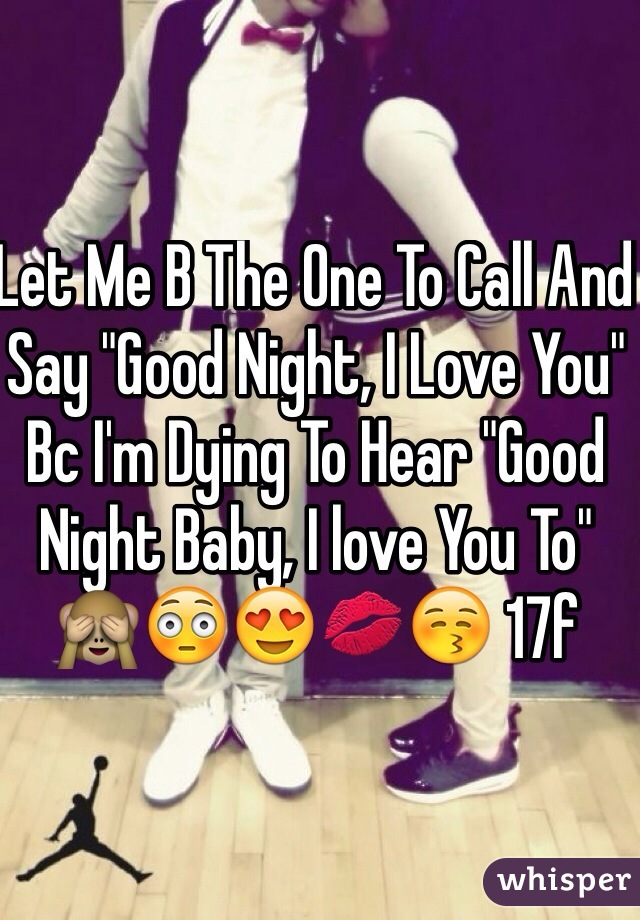 """Let Me B The One To Call And Say """"Good Night, I Love You"""" Bc I'm Dying To Hear """"Good Night Baby, I love You To"""" 🙈😳😍💋😚 17f"""