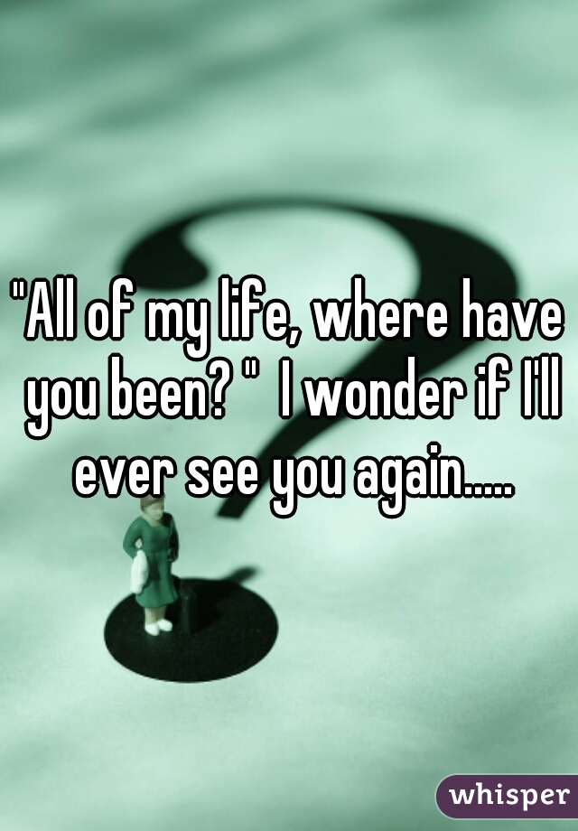 """All of my life, where have you been? ""  I wonder if I'll ever see you again....."
