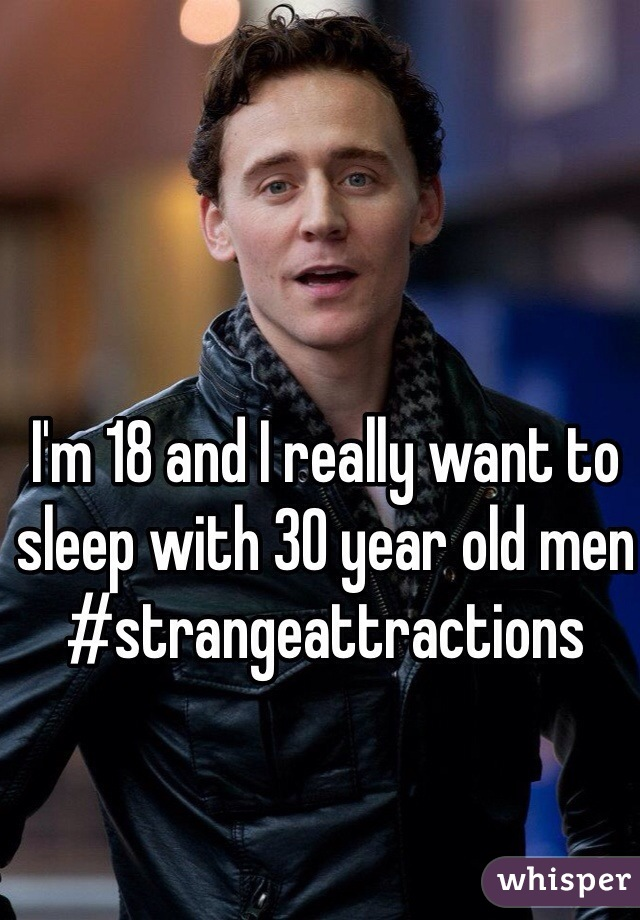 I'm 18 and I really want to sleep with 30 year old men #strangeattractions