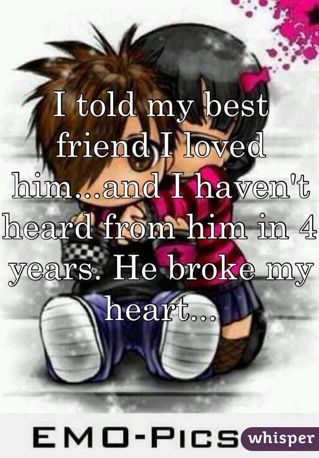 I told my best friend I loved him...and I haven't heard from him in 4 years. He broke my heart...