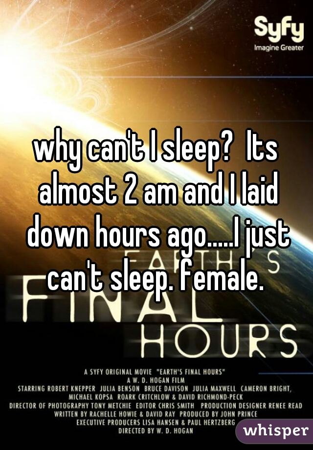 why can't I sleep?  Its almost 2 am and I laid down hours ago.....I just can't sleep. female.
