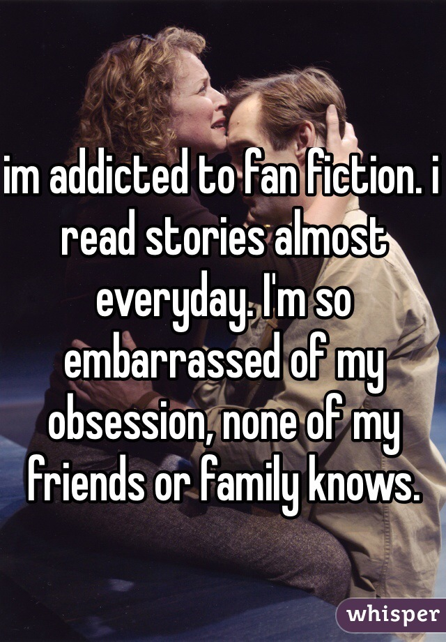 im addicted to fan fiction. i read stories almost everyday. I'm so embarrassed of my obsession, none of my friends or family knows.