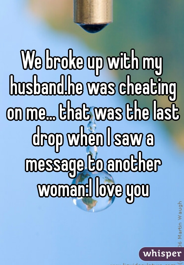 We broke up with my husband.he was cheating on me... that was the last drop when I saw a message to another woman:I love you