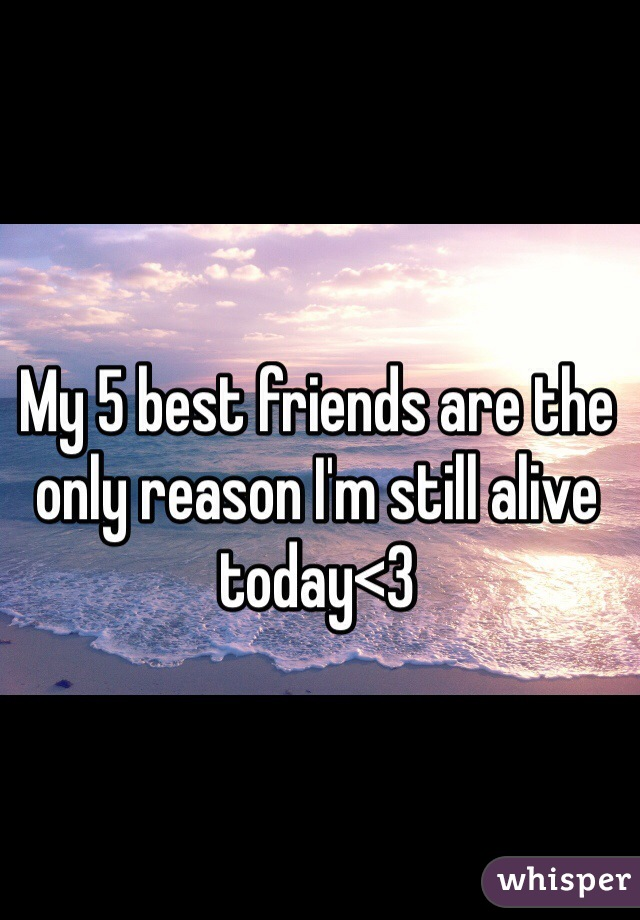 My 5 best friends are the only reason I'm still alive today<3