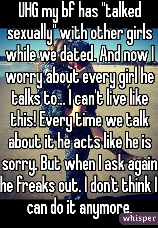 """UHG my bf has """"talked sexually"""" with other girls while we dated. And now I worry about every girl he talks to... I can't live like this! Every time we talk about it he acts like he is sorry. But when I ask again he freaks out. I don't think I can do it anymore."""