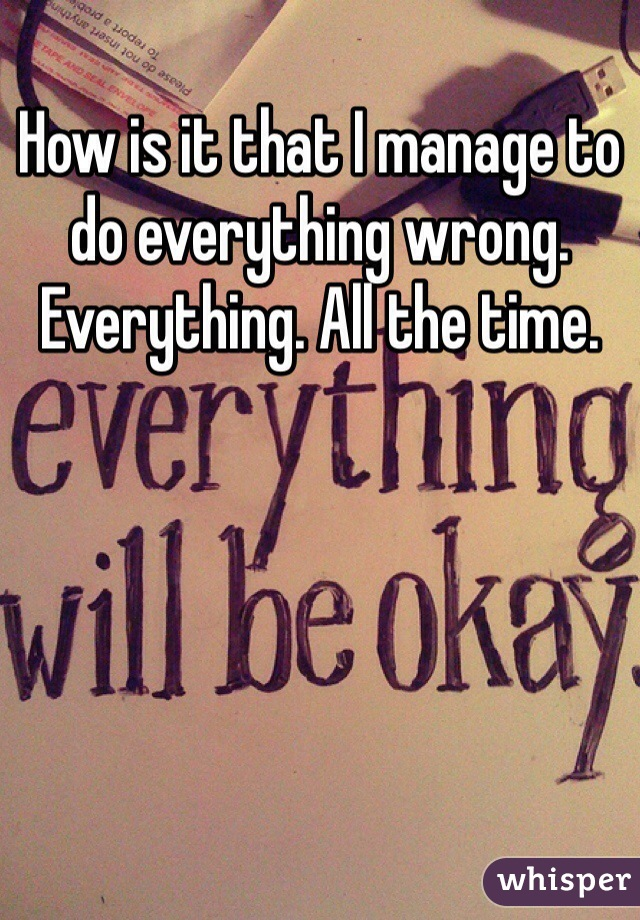 How is it that I manage to do everything wrong. Everything. All the time.