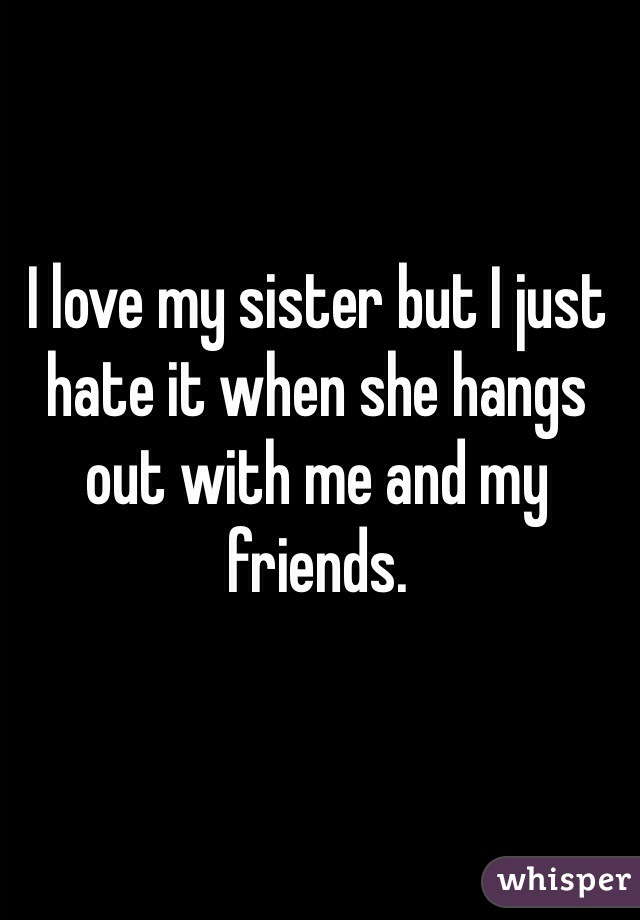 I love my sister but I just hate it when she hangs out with me and my friends.