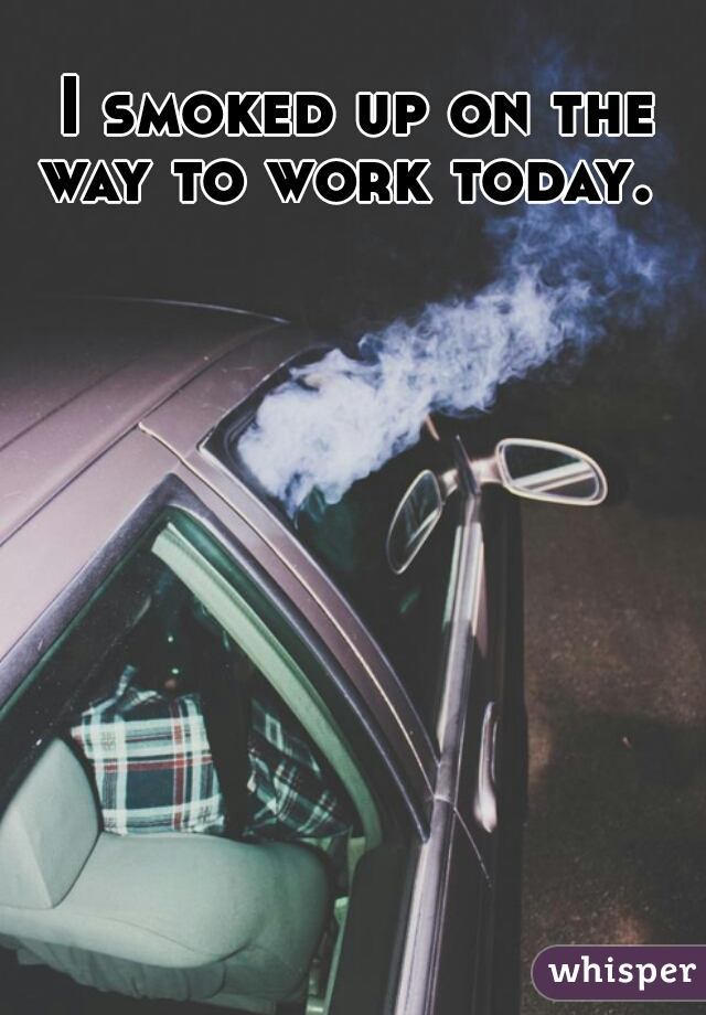 I smoked up on the way to work today.