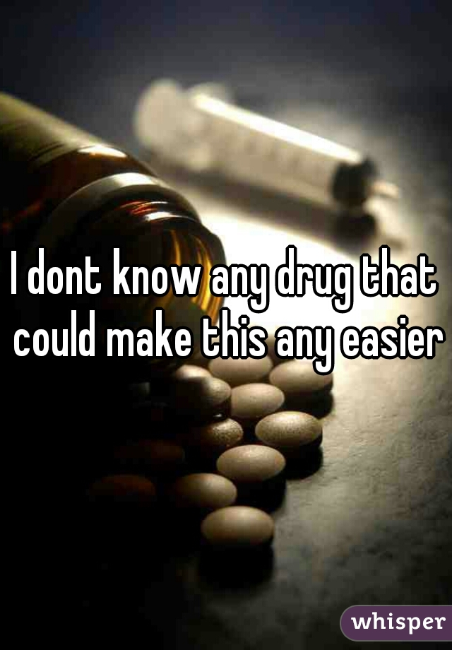 I dont know any drug that could make this any easier
