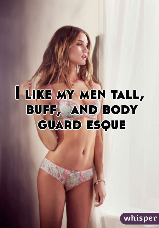 I like my men tall, buff,  and body guard esque