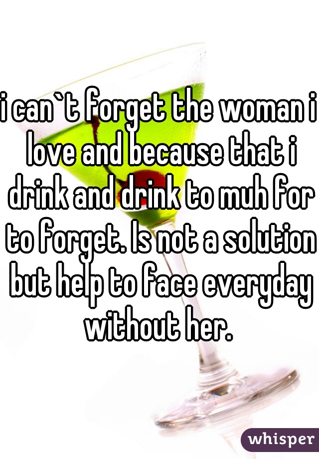 i can`t forget the woman i love and because that i drink and drink to muh for to forget. Is not a solution but help to face everyday without her.