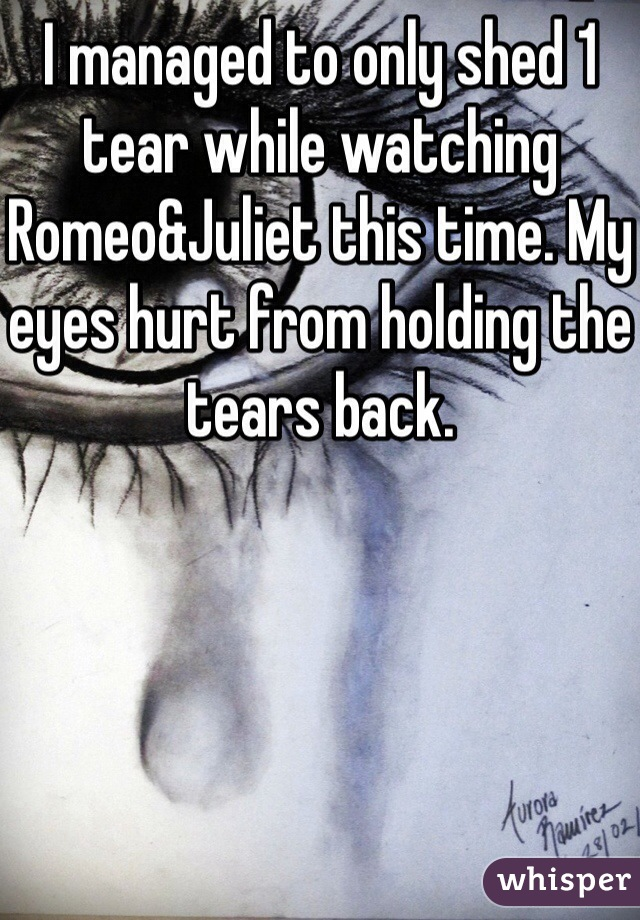 I managed to only shed 1 tear while watching Romeo&Juliet this time. My eyes hurt from holding the tears back.