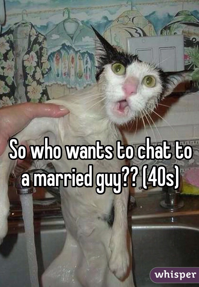So who wants to chat to a married guy?? (40s)