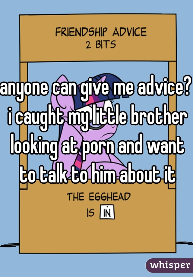 anyone can give me advice? i caught my little brother looking at porn and want to talk to him about it