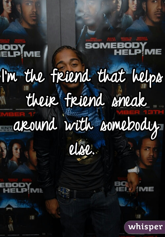 I'm the friend that helps their friend sneak around with somebody else.
