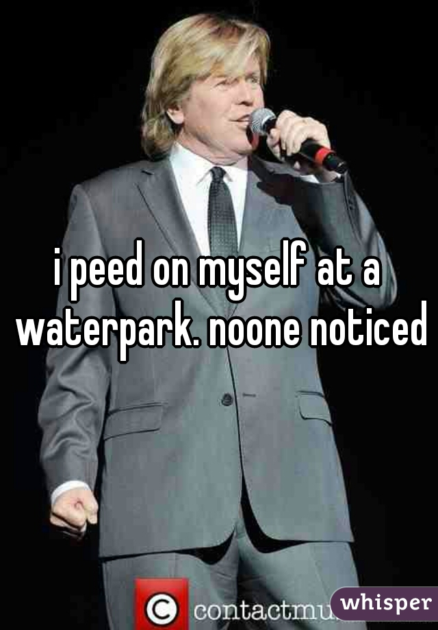 i peed on myself at a waterpark. noone noticed