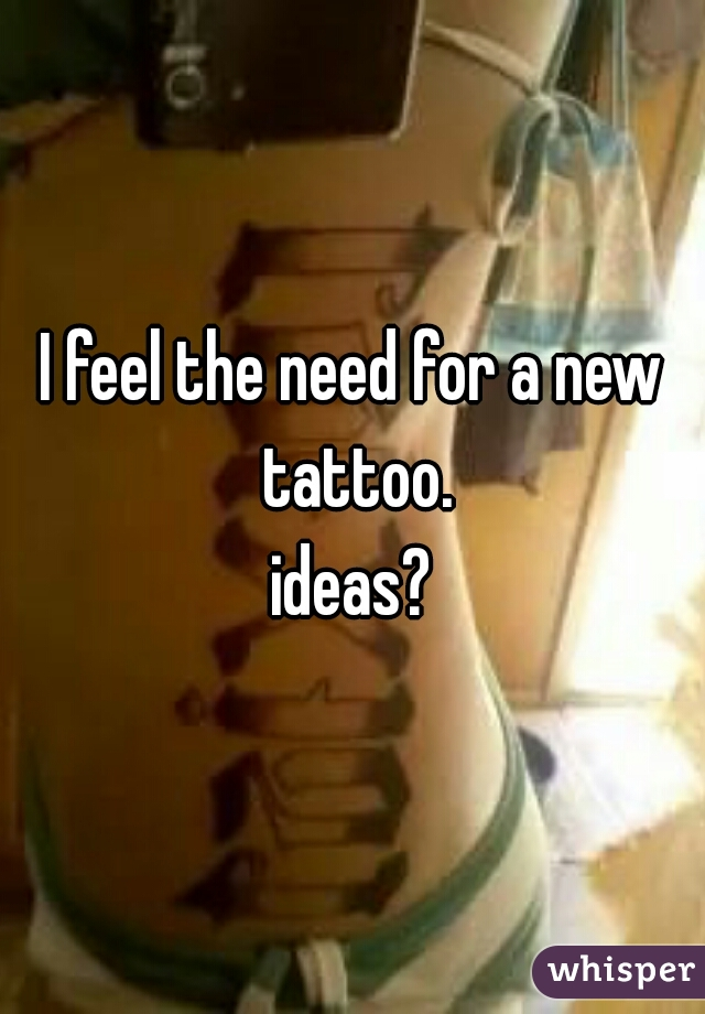 I feel the need for a new tattoo. ideas?