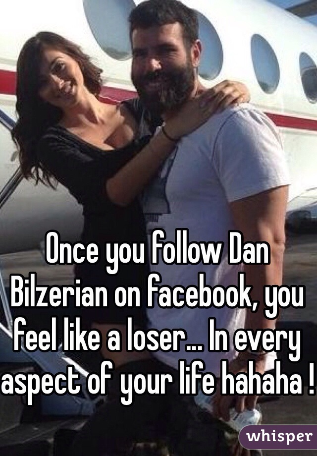 Once you follow Dan Bilzerian on facebook, you feel like a loser... In every aspect of your life hahaha !