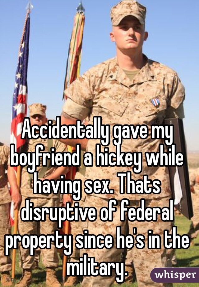Accidentally gave my boyfriend a hickey while having sex. Thats disruptive of federal property since he's in the military.