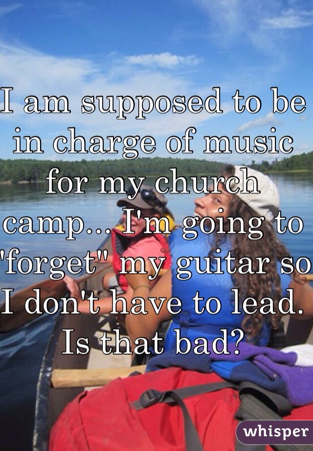 """I am supposed to be in charge of music for my church camp... I'm going to """"forget"""" my guitar so I don't have to lead. Is that bad?"""