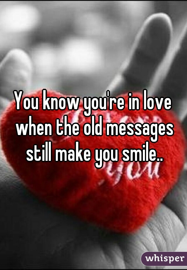 You know you're in love when the old messages still make you smile..