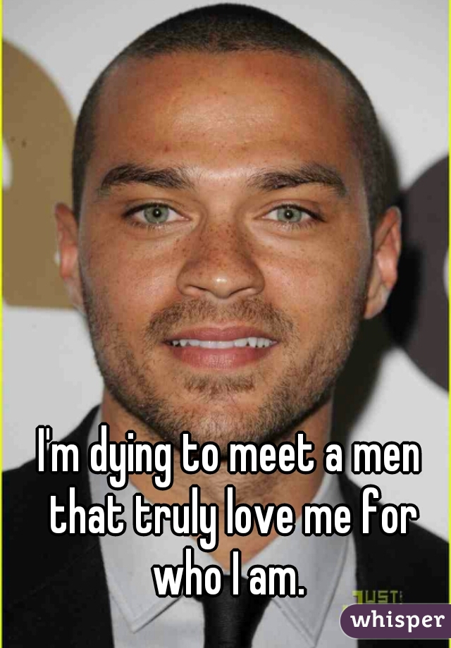 I'm dying to meet a men that truly love me for who I am.