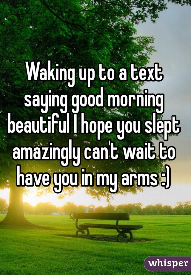 Waking up to a text saying good morning beautiful I hope you slept amazingly can't wait to have you in my arms :)