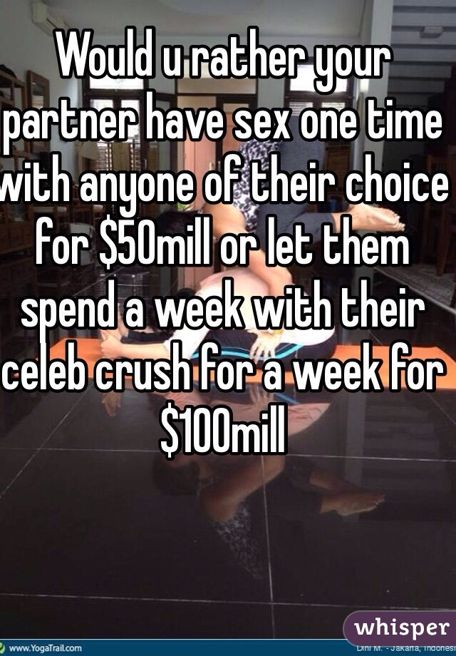 Would u rather your partner have sex one time with anyone of their choice for $50mill or let them spend a week with their celeb crush for a week for $100mill