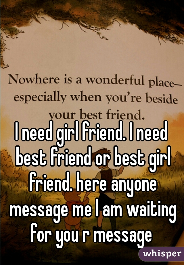 I need girl friend. I need best friend or best girl friend. here anyone message me I am waiting for you r message