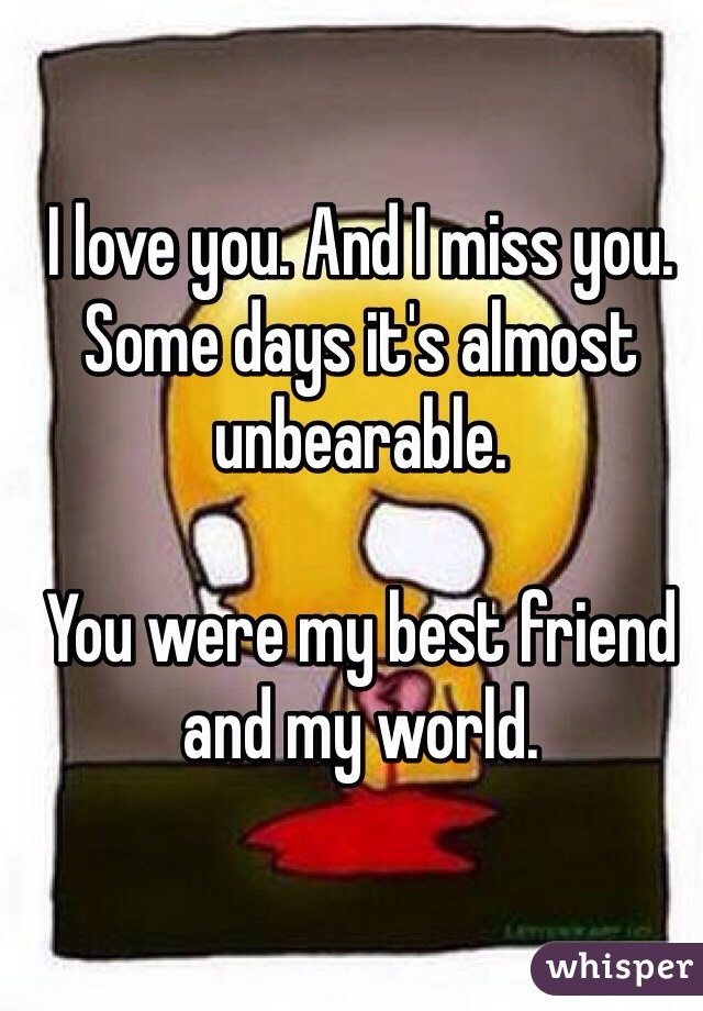 I love you. And I miss you. Some days it's almost unbearable.  You were my best friend and my world.