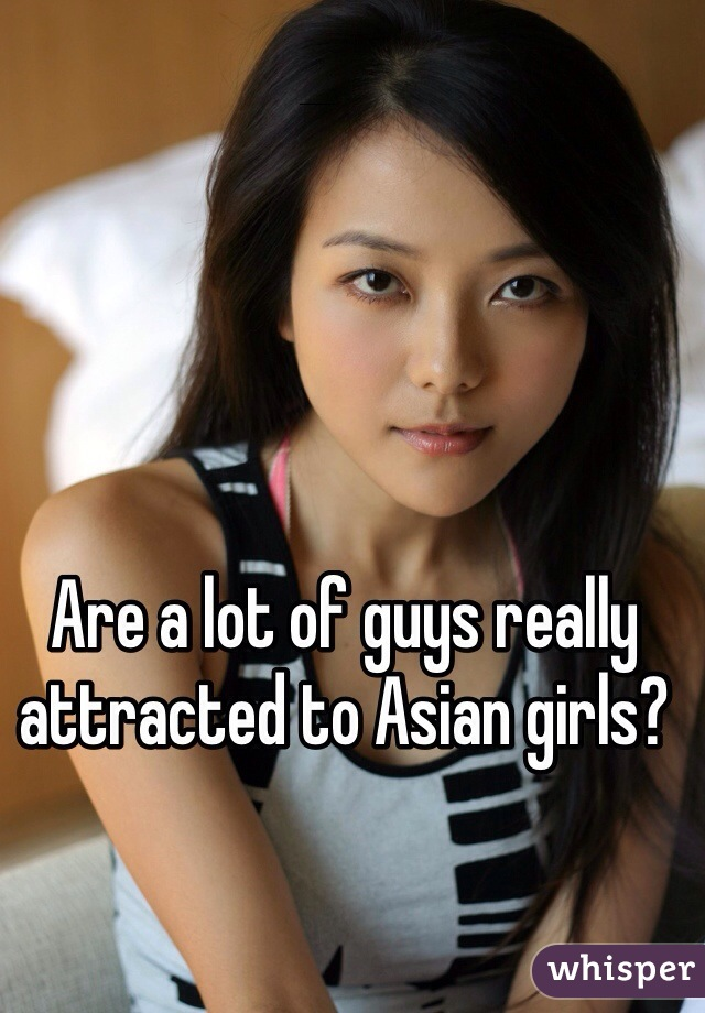 Are a lot of guys really attracted to Asian girls?