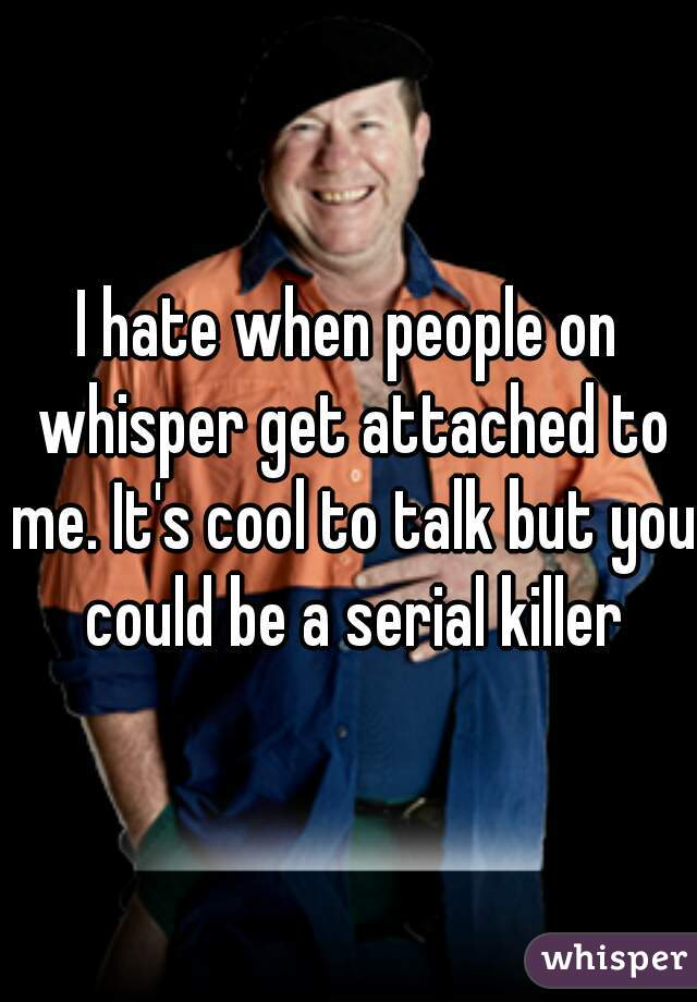 I hate when people on whisper get attached to me. It's cool to talk but you could be a serial killer