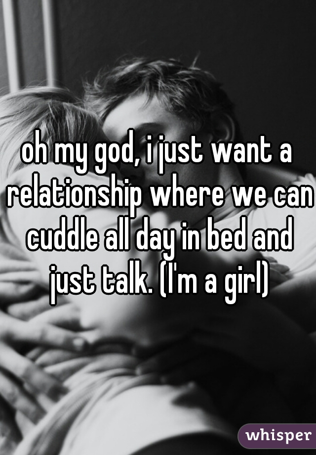 oh my god, i just want a relationship where we can cuddle all day in bed and just talk. (I'm a girl)