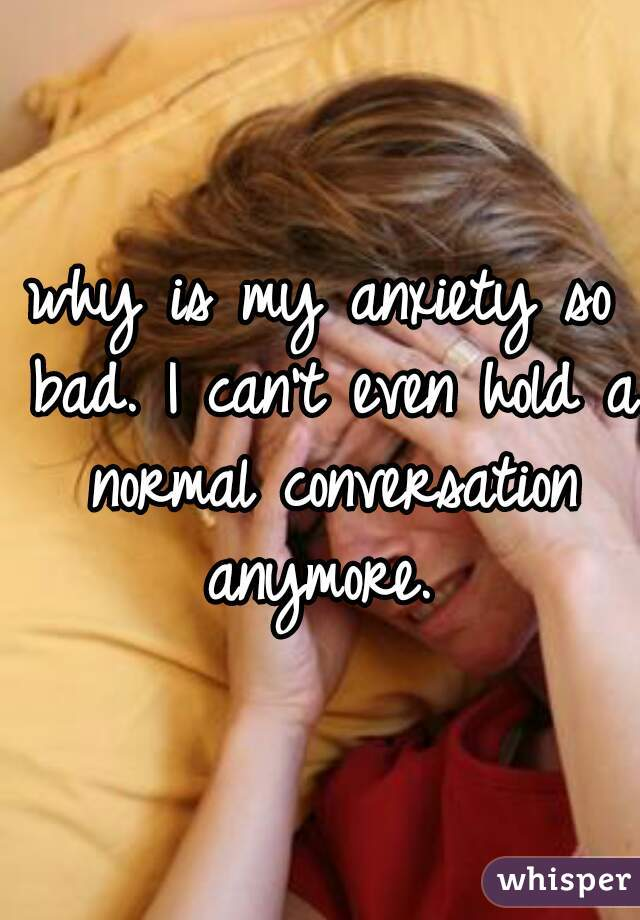 why is my anxiety so bad. I can't even hold a normal conversation anymore.