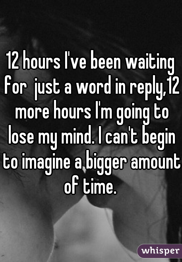 12 hours I've been waiting for  just a word in reply,12 more hours I'm going to lose my mind. I can't begin to imagine a bigger amount of time.