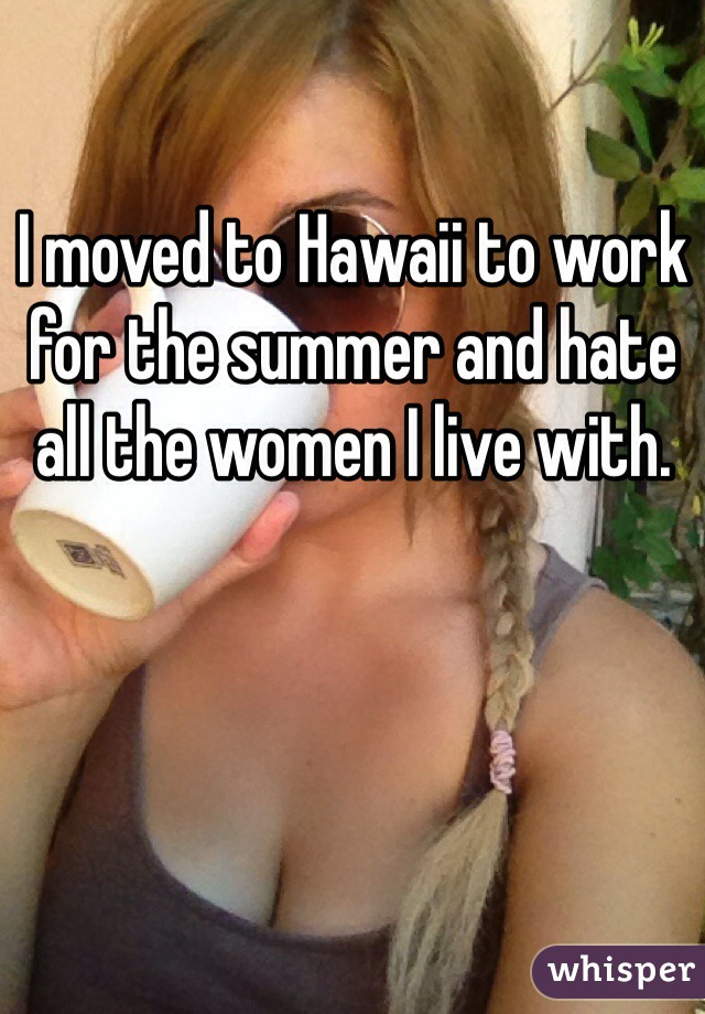 I moved to Hawaii to work for the summer and hate all the women I live with.
