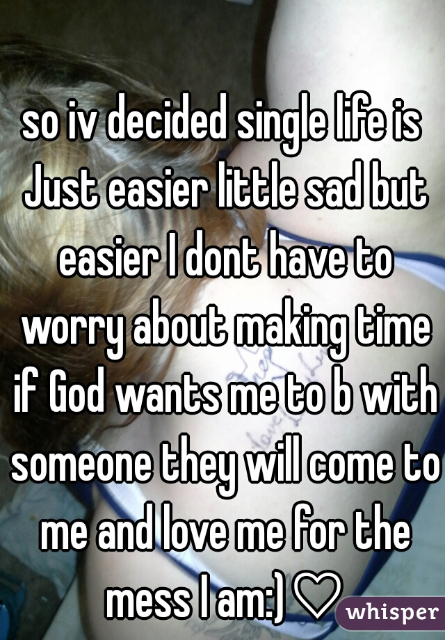 so iv decided single life is Just easier little sad but easier I dont have to worry about making time if God wants me to b with someone they will come to me and love me for the mess I am:)♡
