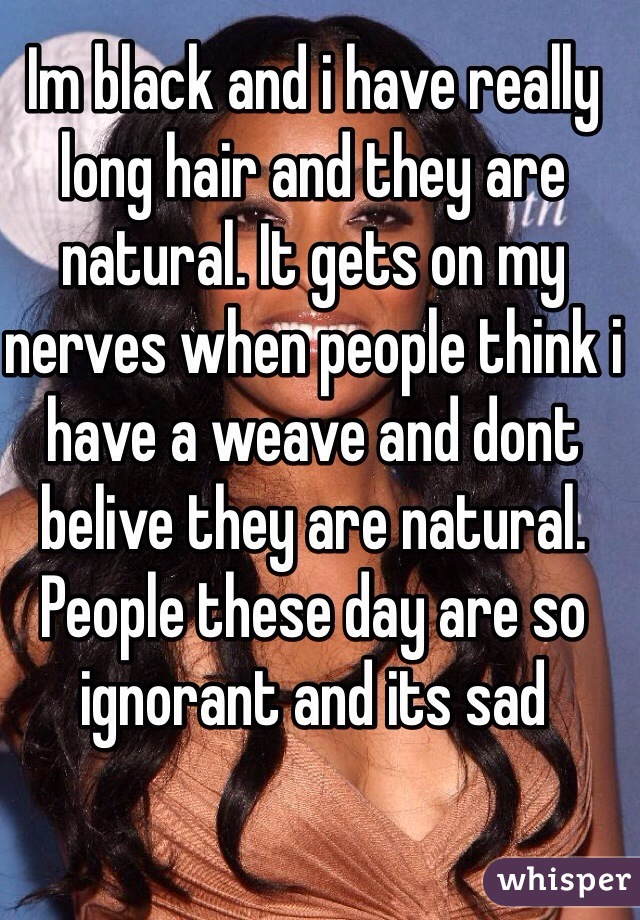 Im black and i have really long hair and they are natural. It gets on my nerves when people think i have a weave and dont belive they are natural. People these day are so ignorant and its sad