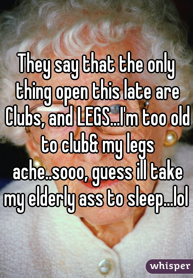 They say that the only thing open this late are Clubs, and LEGS...I'm too old to club& my legs ache..sooo, guess ill take my elderly ass to sleep...lol