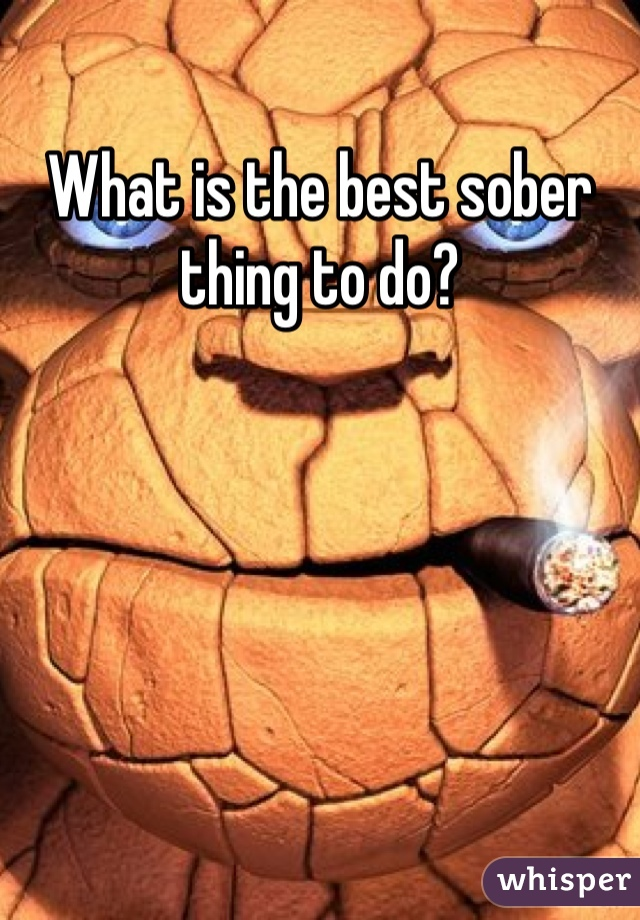 What is the best sober thing to do?