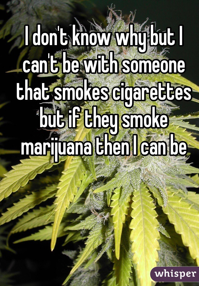 I don't know why but I can't be with someone that smokes cigarettes but if they smoke marijuana then I can be