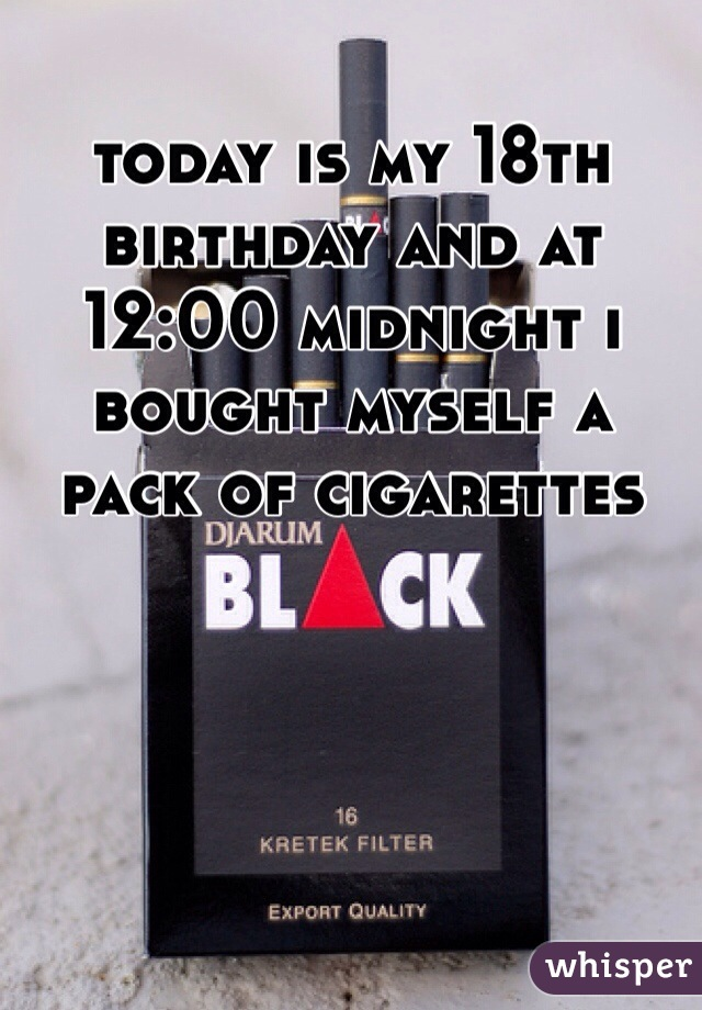 today is my 18th birthday and at 12:00 midnight i bought myself a pack of cigarettes