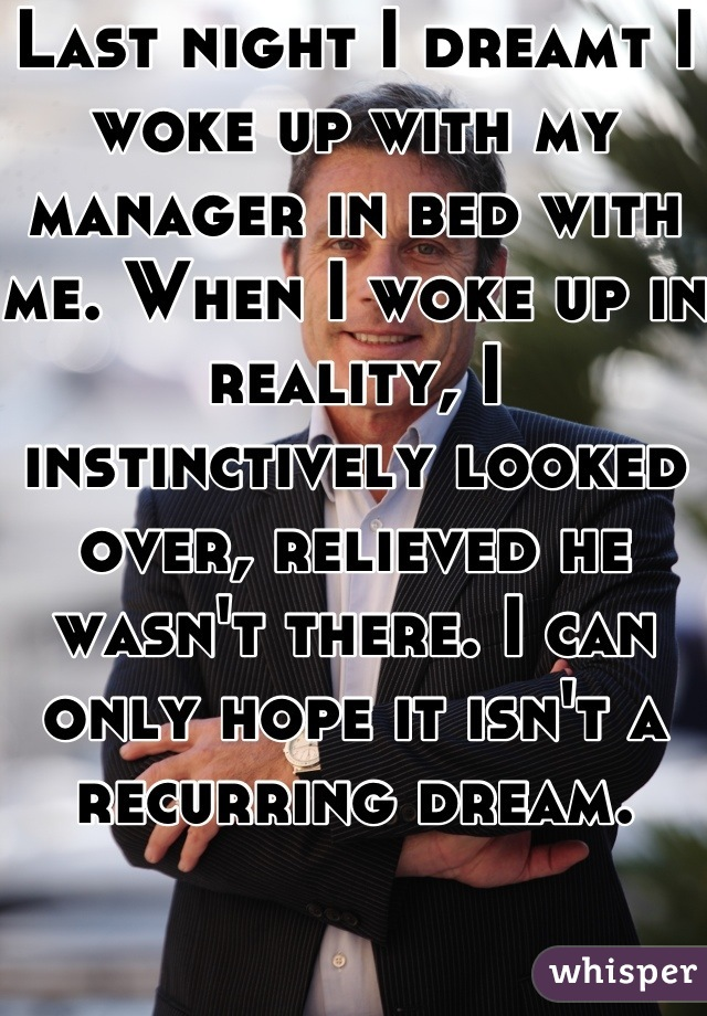 Last night I dreamt I woke up with my manager in bed with me. When I woke up in reality, I instinctively looked over, relieved he wasn't there. I can only hope it isn't a recurring dream.