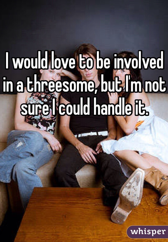 I would love to be involved in a threesome, but I'm not sure I could handle it.