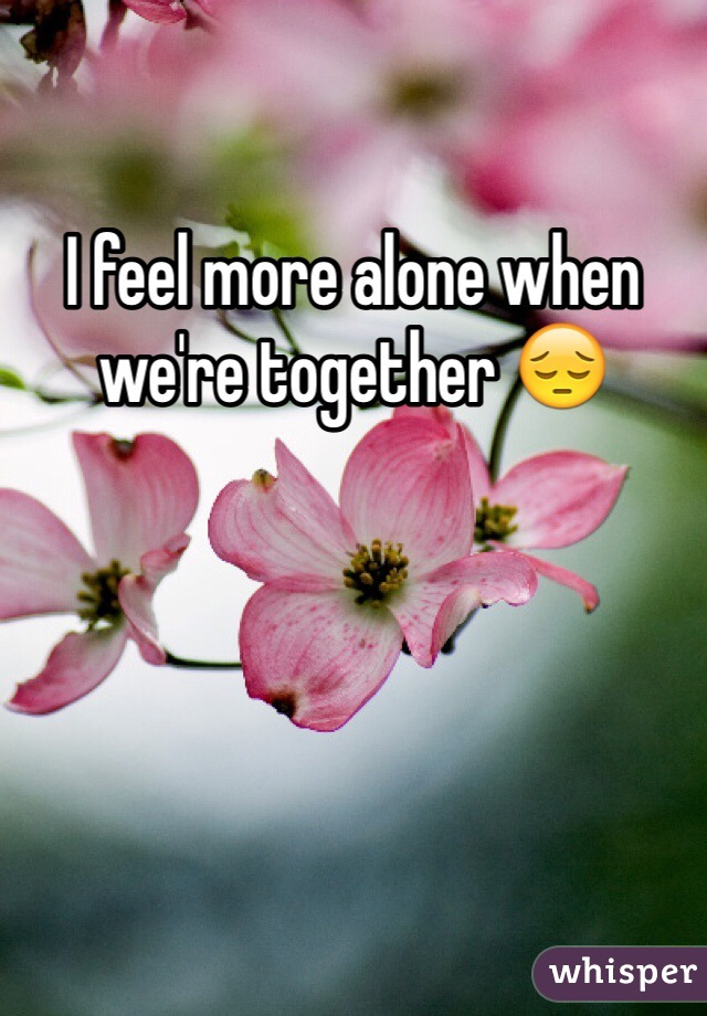 I feel more alone when we're together 😔