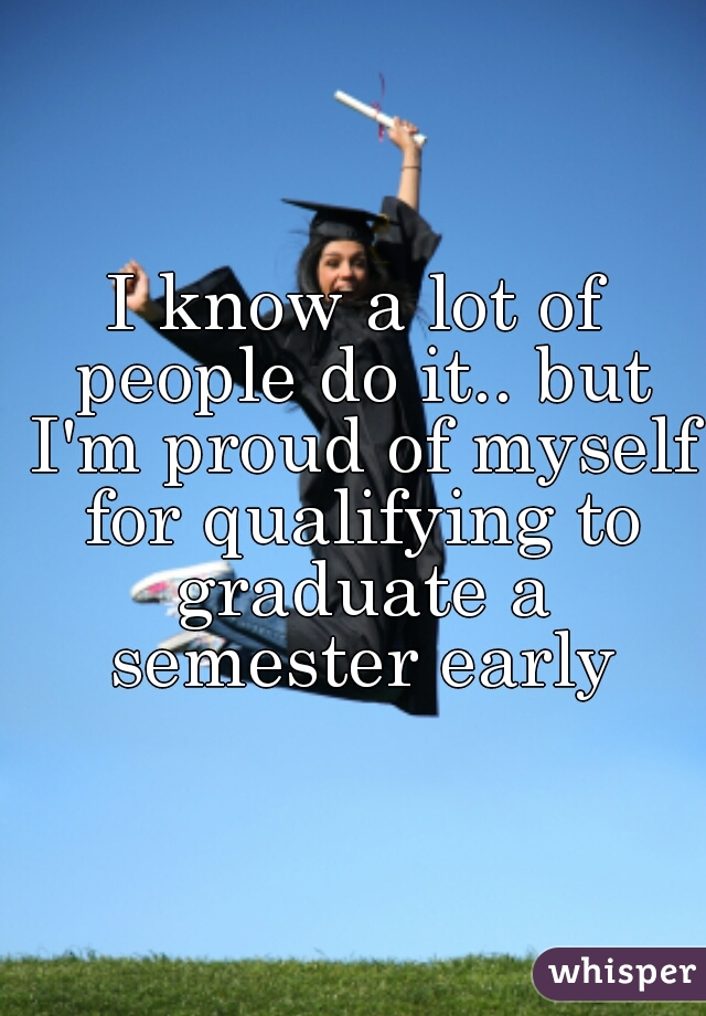 I know a lot of people do it.. but I'm proud of myself for qualifying to graduate a semester early