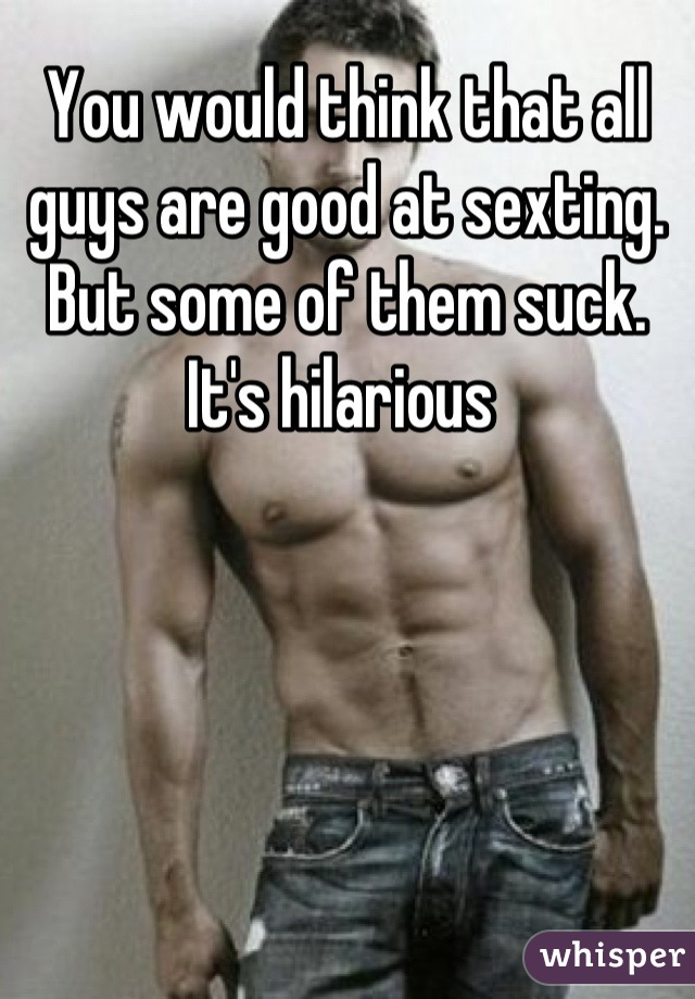 You would think that all guys are good at sexting. But some of them suck. It's hilarious