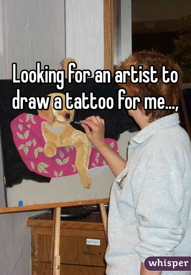 Looking for an artist to draw a tattoo for me...,